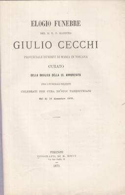 ELOGIO FUNEBRE DEL M.R.P. MAESTRO GIULIO CECCHI PROVINCIALE DE' SERVI DI MARIA IN TOSCANA CURATO DELLA BASILICA DELLA SS ANNUNZIATA PER I FUNERALI SOLENNI CELEBRATI PER CURA DE' SUOI PARROCCHIANI NEL Dì 1 DICEMBRE 1873