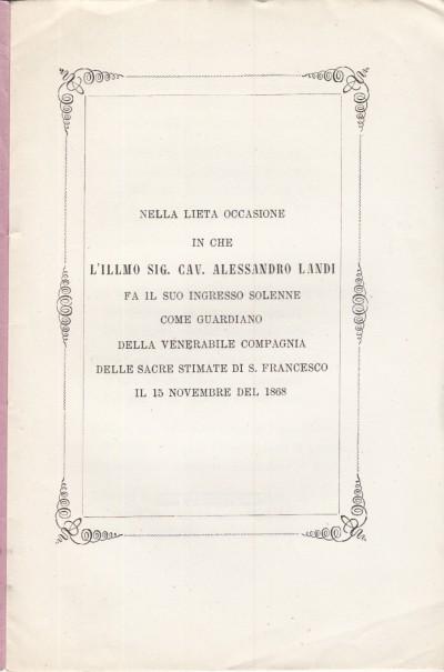 Nella lieta occasione in che l'illmo sig. cav. alessandro landi fa il suo ingresso solenne come guardiano della venerabile compagnia delle sacre stimate di s. francesco il 15 novembre del 1868