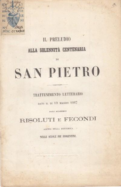 Il preludio alla solennitÀ centenaria di san pietro . trattenimento letterario dato il dÍ 19 maggio 1867 dagli accademici risoluti e fecondi alunni della rettorica nelle scuole pie fiorentine