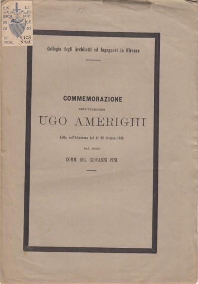 Commemorazione dell'ingegnere ugo amerighi letta nell'adunanza del di 22 ottobre 1885 dal socio comm. ing. giovanni pini - Collegio Degli Architetti Ed Ingegneri In Firenze