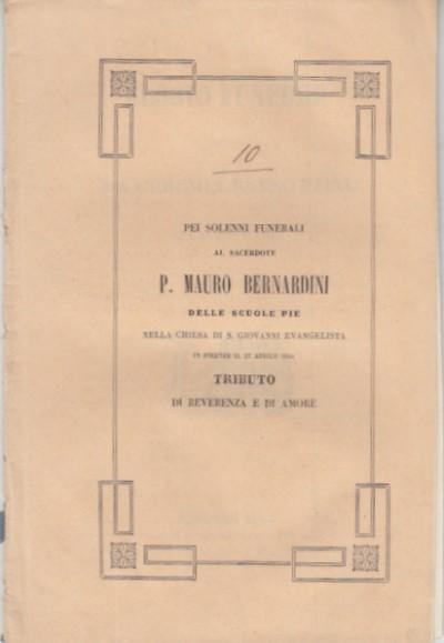 Pei solenni funerali al sacerdote p. mauro bernardini delle scuole pie nella chiesa di s. giovanni evangelista in firenze il 27 aprile 1844 tributo di reverenza e di amore
