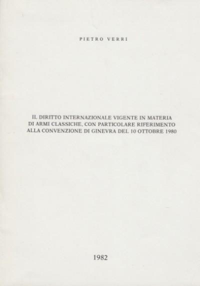 Il diritto internazionale vigente in materia di armi classiche con particolare riferimento alla convenzione di ginevra del 10 ottobre 1980 - Verri Pietro