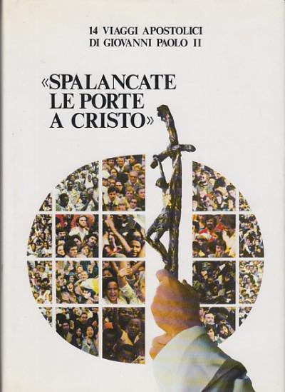 Spalancate le porte a cristo 14 viaggi apostolici di giovanni paolo ii - Michelini Alberto (a Cura Di)