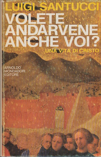 Volete andarvene anche voi? una vita di cristo - Santucci Luigi