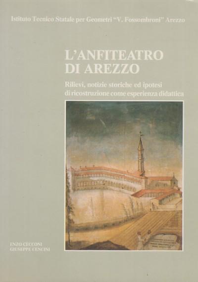 L'anfiteatro di arezzo rilievi, notizie storiche ed ipotesi di ricostruzioni come esperienza didattica - Cecconi Enzo - Cencini Giuseppe