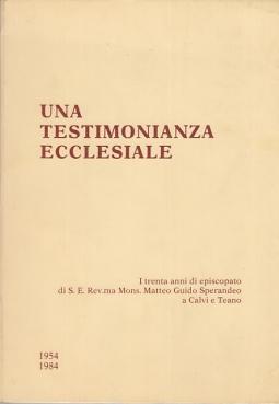 UNA TESTIMONIANZA ECCLESIALE I TRENTA ANNI DI EPISCOPATO DI S.E. REV. MA MONS. MATTEO GUIDO SPERANDEO A CALVI E TEANO 1954 1984