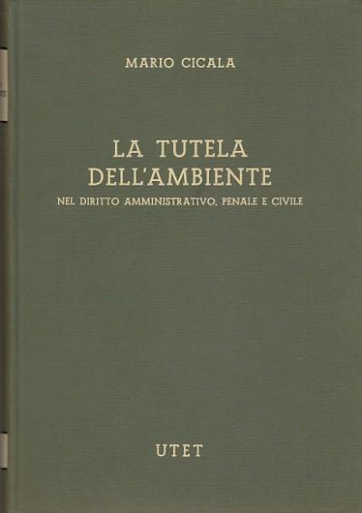 La tutela dell'ambiente nel diritto amministrativo penale e civile - Cicala Mario