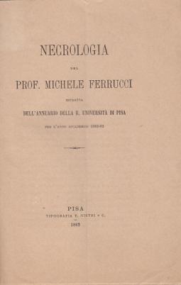 NECROLOGIA DEL PROF. MICHELE FERRUCCI ESTRATTA DELL'ANNUARIO DELLA R. UNIVERSITÀ DI PISA PER L'ANNO ACCADEMICO 1882-1883