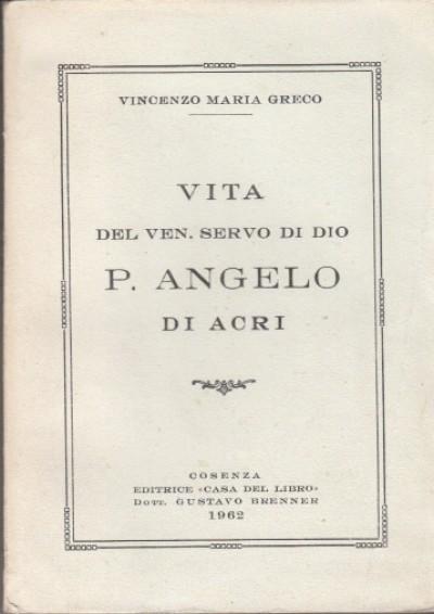 Vita del ven. servo di dio p. angelo di acri - Greco Vincenzo Maria