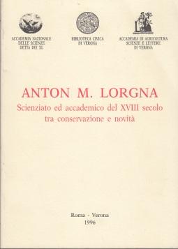 ANTON M. LORGNA. SCIENZIATO ED ACCADEMICO DEL XVIII SECOLO TRA CONSERVAZIONE E NOVITÀ
