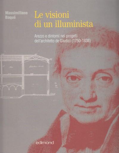 Le visioni di un illuminista. arezzo e dintorni nei progetti dell'architetto de giudici (1750-1838) - BaquÉ Massimiliano