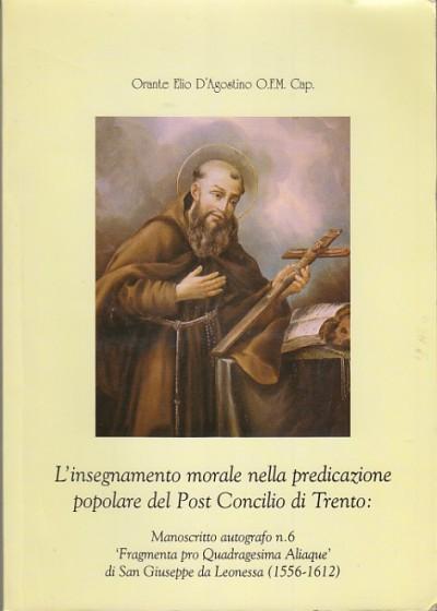 L'insegnamento morale nella predicazione popolare del post concilio di trento manoscritto autografo n. 6 fragmenta pro quadragesima aliaque di san giuseppe da leonessa (1556-1612) - Orante Elio D'agostino Ofm Cap.