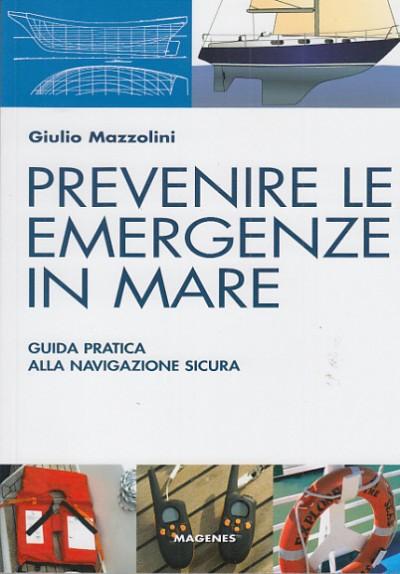 Prevenire le emergenze in mare guida pratica alla navigazione sicura - Mazzolini Giulio
