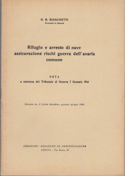 Rifugio e arresto di nave assicurazione rischi di guerra dell'avaria comune. nota a sentenza del tribunale di genova 7 gennaio 1944 - Bianchetti G.b.