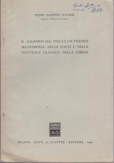 Il ligamen seu vinculum prioris matrimoniii nella fonti e nella dottrina classica della chiesa - D'avack Pietro Agostino
