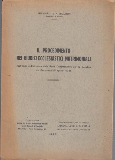 Il procedimento nei giudizi ecclesiastici matrimoniali col testo dell'istruzione della sacra congregazione per la disciplina dei sacramenti 15 agosto 1936 - Migliori Giambattista