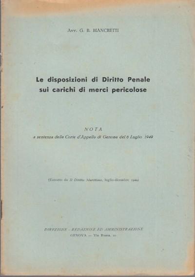 Le disposizioni di diritto penale sui carichi di merci pericolose nota a sentenza della corte d'appello di genova del 6 luglio 1949 - Bianchetti G.b.
