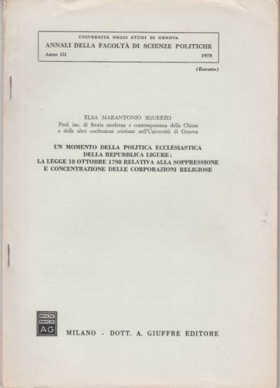Un monento della politica ecclesiastica della repubblica ligure: la legge 18 ottobre 1798 relativa alla soppressione e concentrazione delle corporazioni religiose - Marantonio Sguerzo Elsa