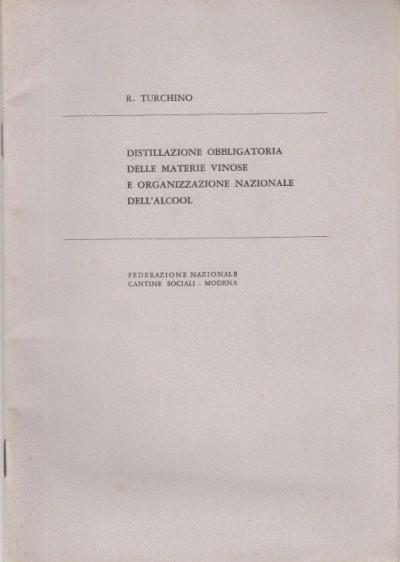 Distillazione obbligatoria delle materie vinose e organizzazione nazionale dell'alcool - Turchino R.