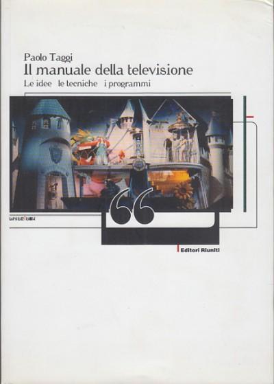 Il manuale della televisione le idee le tecniche i programmi - Taggi Paolo