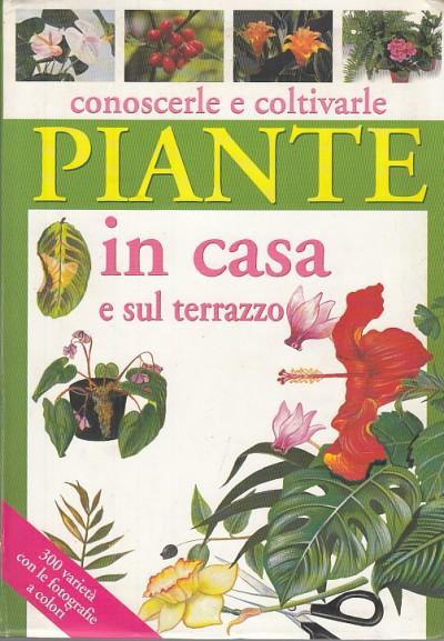 Conoscerle e coltivarle piante in casa e sul terrazzo - Gelio Pietro Paolo