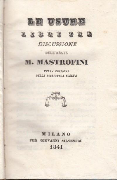 Le usure libri tre discussione dell'abate m. mastrofini terza edizione della biblioteca scelta - Mastrofini M.