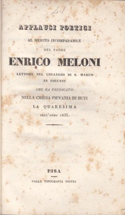 Applausi poetici al merito incomparabile del padre enrico meloni lettore nel collegio di s. marco in firenze che ha predicato nella chiesa pievania di buti la quaresima dell'anno 1835