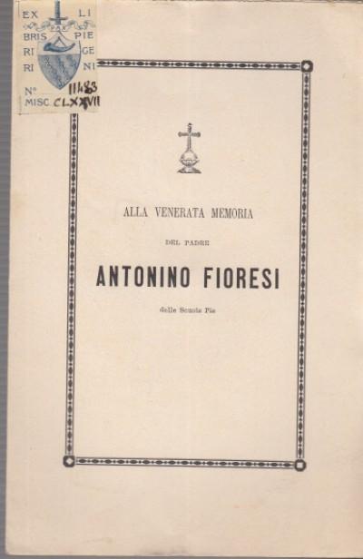 Alla venerata memoria del padre antonino fioresi delle scuole pie - Petrini Evangelina