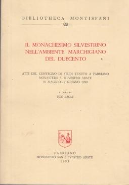 IL MONACHESIMO SILVESTRINO NELL'AMBIENTE MARCHIGIANO DEL DUECENTO ATTI DEL CONVEGNO DI STUDI TENUTO A FABRIANO MONASTERO S. SILVESTRO ABATE 30 MAGGIO - 2 GIUGNO 1990