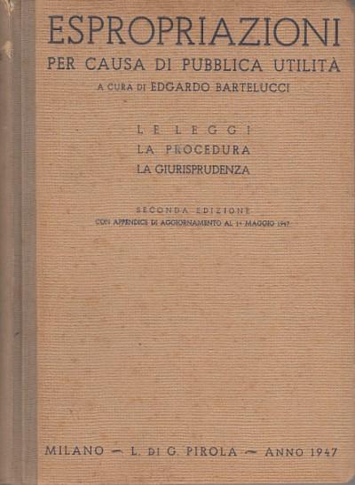 Espropriazioni per causa di pubblica utilitÀ le leggi la procedura la giurisprudenza - Bartelucci Edgardo (a Cura Di)