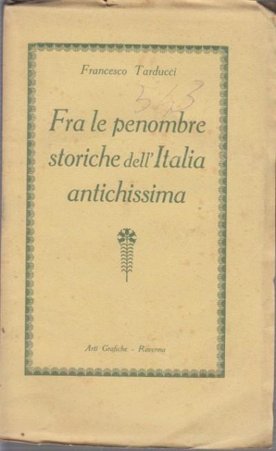 Fra le penombre storiche dell'italia antichissima - Tarducci Francesco