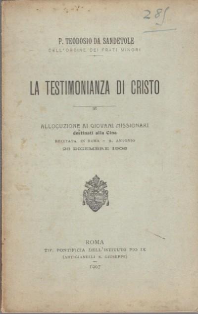 La testimonianza di cristo allocuzione ai giovani missionari destinati alla cina recitata in roma - s. antonio 28 dicembre 1906 - P. Teodosio Da Sandetole