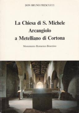 LA CHIESA DI S. MICHELE ARCANGIOLO A METELLIANO DI CORTONA MONUMENTO ROMANICO BIZANTINO