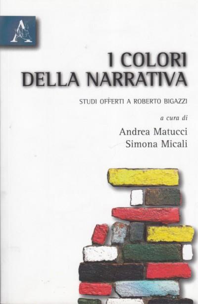 I colori della narrativa. studi offerti a roberto bigazzi - Matucci Andrea - Micali Simona