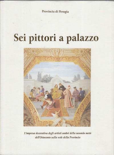 Sei pittori a palazzo l'impresa decorativa degli artisti umbri della seconda metÀ dell'ottocento nella sede della provincia - Terzetti Maurizio