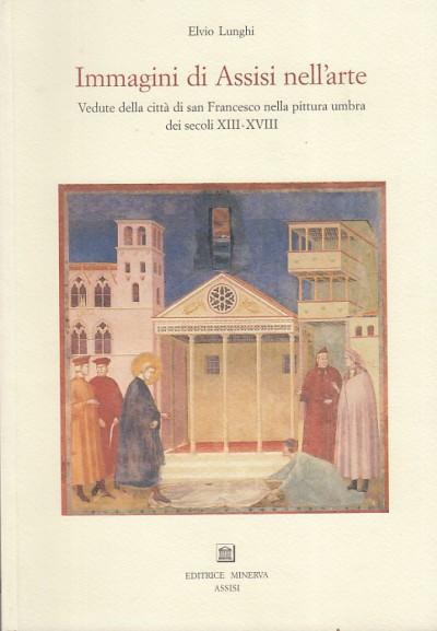 Immagini di assisi nell'arte vedute della cittÀ di san francesco nella pittura umbra dei secoli xiii-xviii - Lunghi Elvio