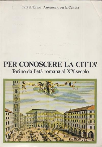 Per conoscere la cittÀ torino dall'etÀ romana al xx secolo