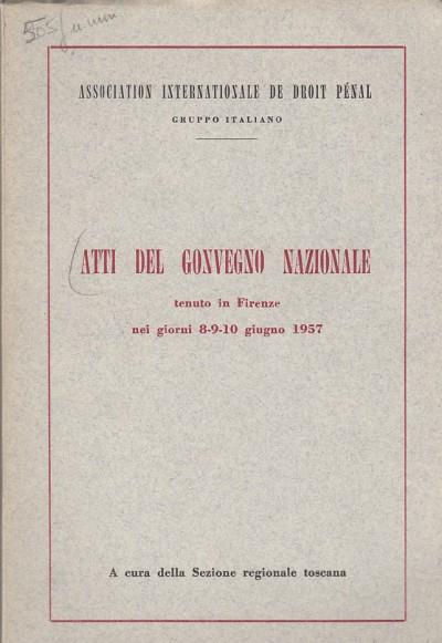 Atti del convegno nazionale tenuto a firenze nei giorni 8-9-10 giugno 1957 - Association Internationale De Droit Penal