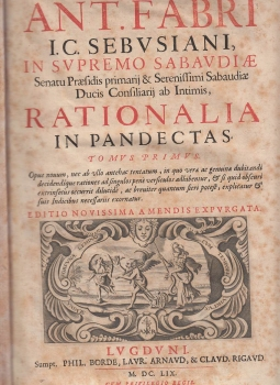 RATIONALIA IN PANDECTAS OPUS QUINQUE TOMIS DIVISUM D.D. ANT. FABRI I.C. SEBUSIANI IN SUPREMO SABAUDIAE SENATU PRESIDIS PRIMARIJ & SERENISSIMI SABAUDIAE DUCIS CONSILIARIJ AB INTIMIS RATIONALIA IN PANDECTAS - RATIONALIA IN TERTIAM PARTEM PANDECTARUM IN TRES