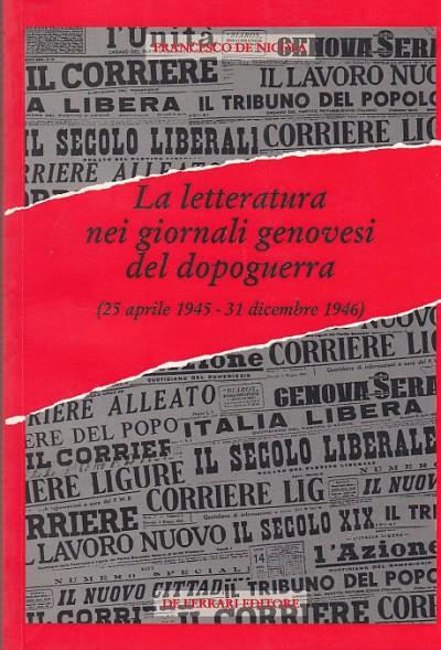 La letteratura nei giornali genovesi del dopoguerra (dal 25 aprile 1945 - 31 dicembre 1946) - De Nicola Francesco