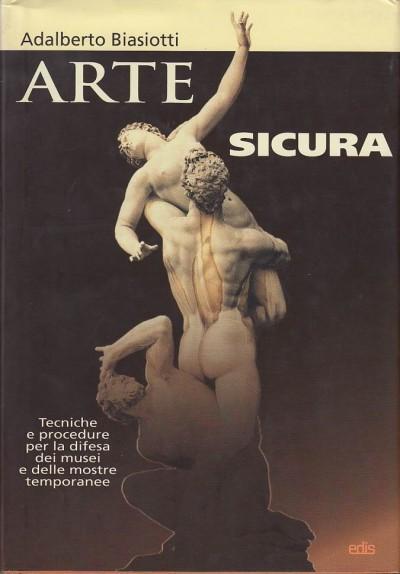 Arte sicura. tecniche e procedure per la difesa dei musei e delle mostre temporanee - Biasiotti Adalberto