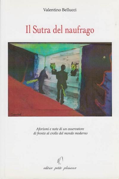 Il sutra del naufrago. aforismi e note di un osservatore di fronte al crollo del mondo moderno (con dedica dell'autore) - Bellucci Valentino