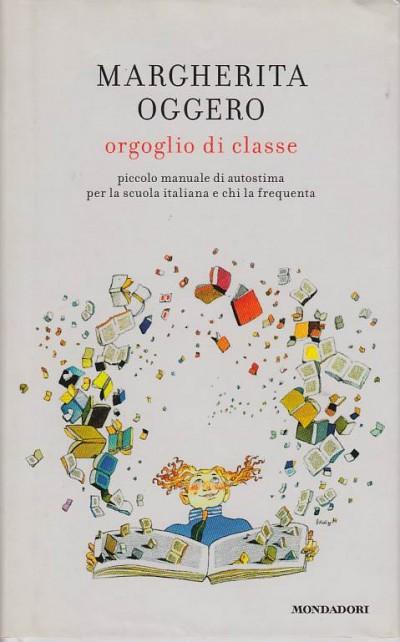 Orgoglio di classe. piccolo manuale di autostima per la scuola italiana e chi la frequenta - Oggero Margherita