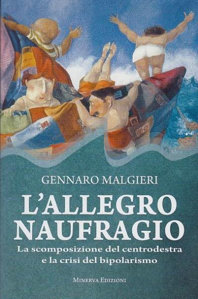 L'allegro naufragio la scomposizione del centrodestra e la crisi del bipolarismo - Malgieri Gennario