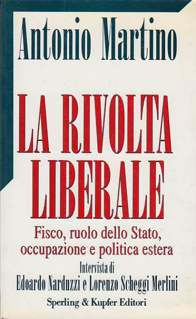 La rivolta liberale. fisco, ruolo dello stato occupazione e politica estera - Martino Antonio