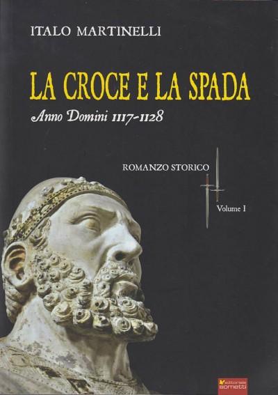La croce e la spada anno domini 1117-1128 - Martinelli Italo