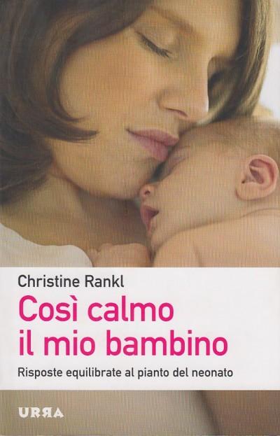 Cos? calmo il mio bambino. risposte equilibrate al pianto del bambino - Rankl Christine