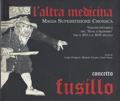 """L'altra medicina, magia superstizione cronaca. viaggio pittorico nel """"suol d'aleramo"""" tra il xvi e il xvii secolo - Fusillo Concetto"""