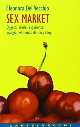 Sex Market. Oggetti, storie, esperienze: viaggio nel mondo dei sexy shop