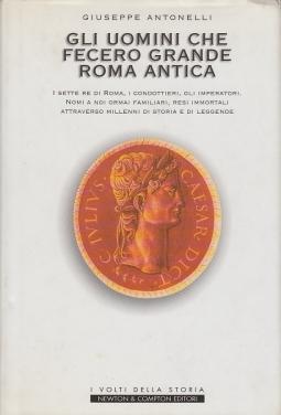 Gli uomini che fecero grande Roma antica. I sette re di Roma, i condottieri, gli imperatori. Nomi a noi familiari, resi immortali attraverso millenni di storia e di leggende. Con dedica autografa dell'autore